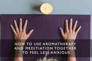 How to Use Aromatherapy and Meditation Together to Feel Less Anxious