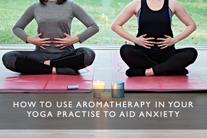 How to Use Aromatherapy in your Yoga Practise to Help Anxiety