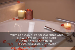 Why are candles so calming and how can you introduce aromatherapy into your wellbeing ritual?