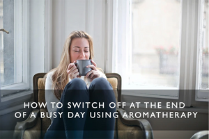 How to switch off at the end of a busy day using aromatherapy
