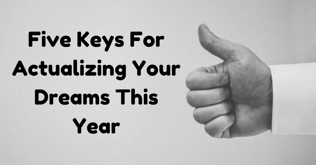 Five Keys For Actualizing Your Dreams This Year