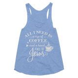 All I Need Is Coffee & Jesus Women's Tri-Blend Racerback Tank - Hosanna Store