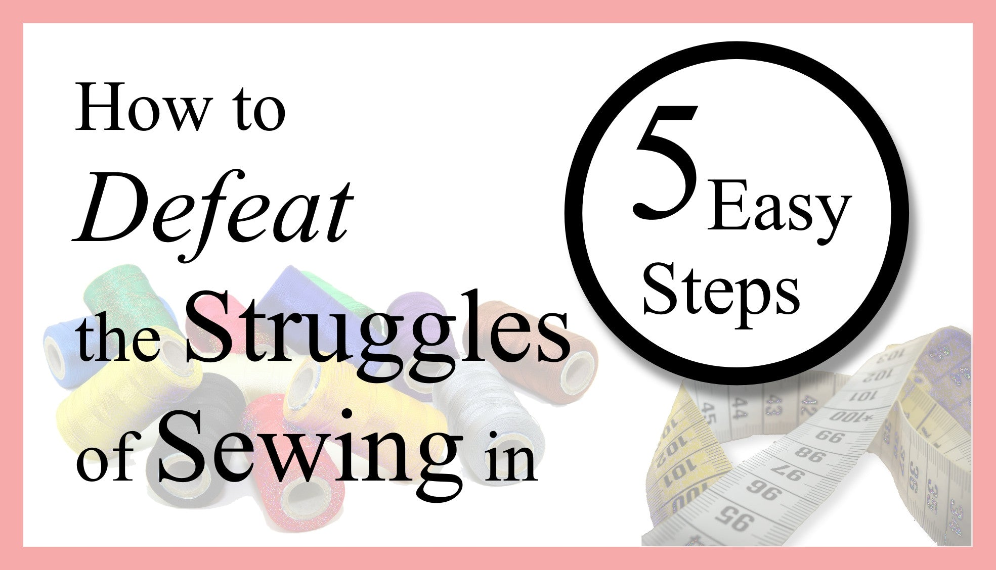 How to Defeat the Struggles of Sewing in 5 Easy Steps