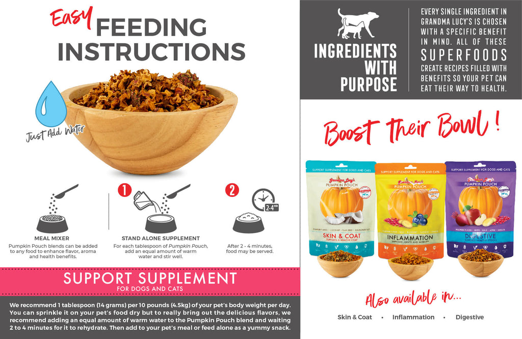 Meal Mixer: Pumpkin Pouch blends can be added to any food to enhance flavor, aroma and health benefits. Stand alone supplement: For each tablespoon of Pumpkin Pouch, add an equal amount of warm water and stir well. After 2-4 minutes, food may be served. Support Supplement for dogs and cats. Boost their bowl!
