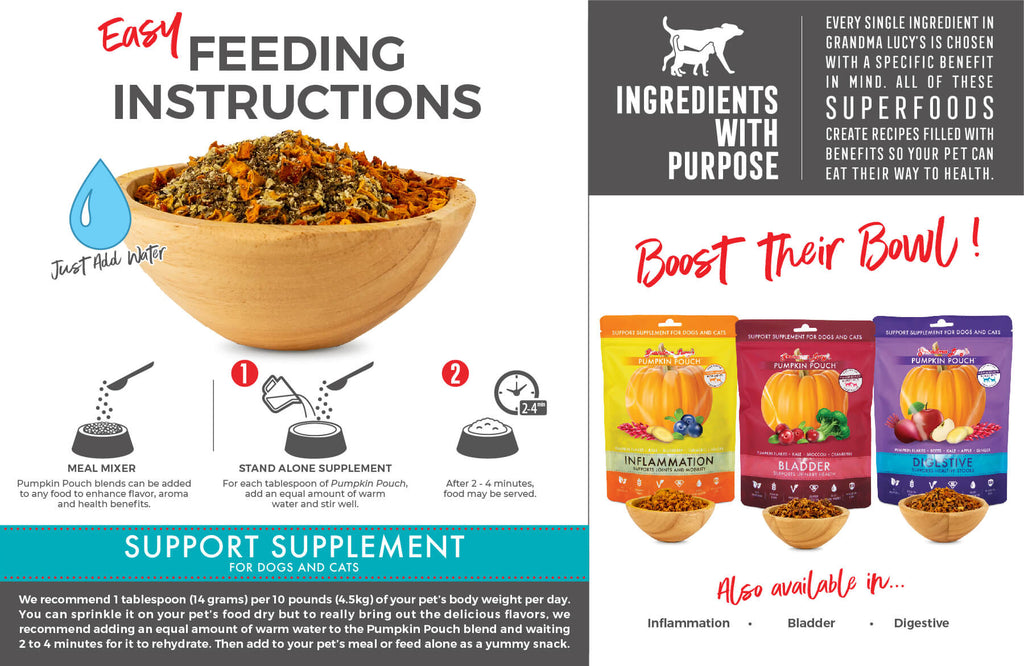 Feeding Instructions: Meal Mixer: Pumpkin Pouch blends can be added to any food to enhance flavor, aroma and health benefits. Stand alone supplement: For each tablespoon of Pumpkin Pouch, add an equal amount of warm water and stir well. After 2-4 minutes, food may be served. Support Supplement for dogs and cats. Boost their bowl!