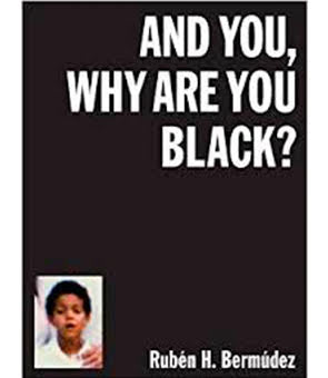 And You, Why Are You Black?, Rubén H. Bermúdez