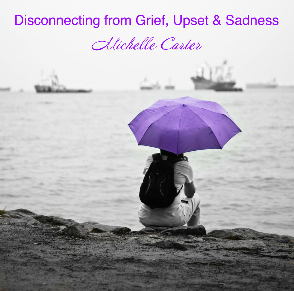 Disconnecting from Grief, Upset & Sadness