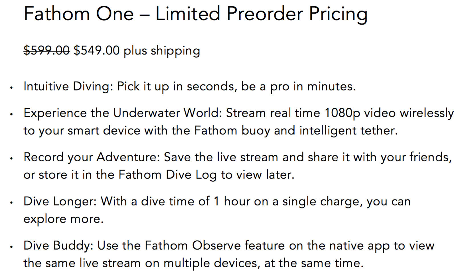 $599 plus shipping. Intuitive Diving: Pick it up in seconds, be a pro in minutes. Experience the Underwater World: Stream real time 1080p video wirelessly to your smart device with the Fathom buoy and intelligent tether. Record your Adventure: Save the live stream and share it with your friends, or store it in the Fathom Dive Log to view later. Dive Longer: With a dive time of 1 hour on a single charge, you can explore more. Dive Buddy: Use the Fathom Observe feature on the native app to view the same live stream on multiple devices, at the same time.