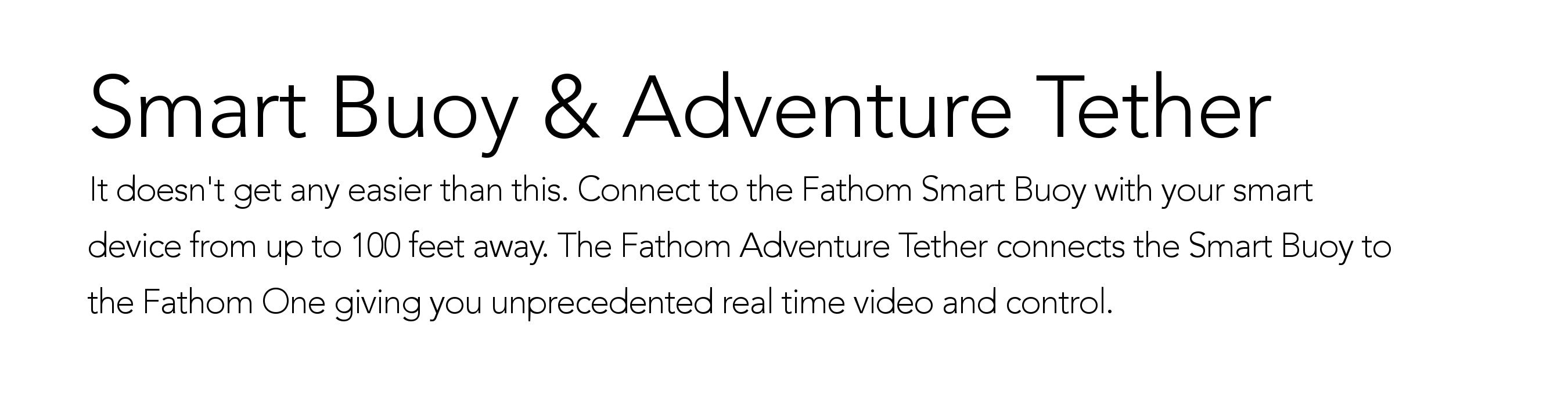 Smart Buoy & Adventure Tether. It doesn't get any easier than this. Connect to the Fathom Smart Buoy with your smart device from up to 100 feet away. The Fathom Adventure Tether connects the Smart Buoy to the Fathom One giving you unprecedented real time video and control.