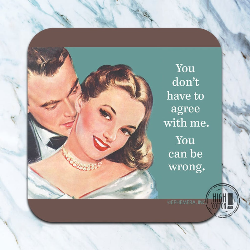 You Dont Have To Agree With Me. Can Be Wrong. - Funny Coaster Coasters