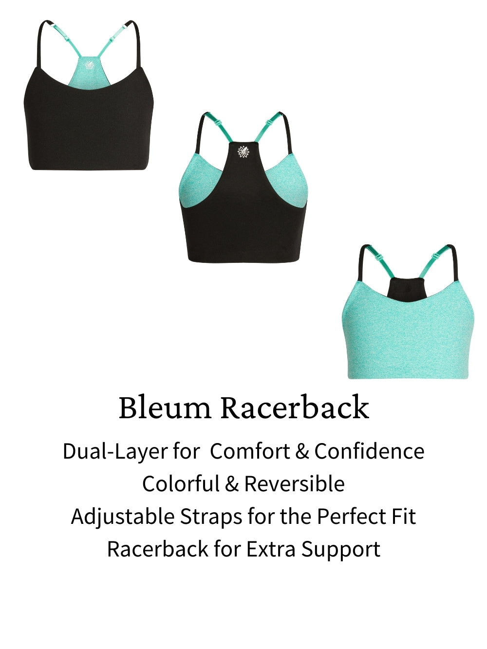 Bleum Racerback bras are her perfect first sports bra or girls sports bra designed to fit girls from age 7 to 15 and provides the coverage and support she needs.