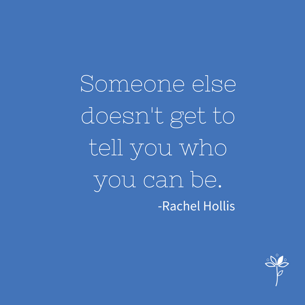 Someone else doesn't get to tell you who you can be.