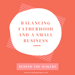 Behind The Makers: Balancing Fatherhood & A Small Business