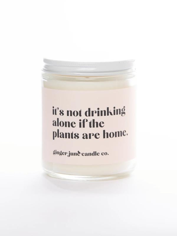 It's Not Drinking Alone If The Plants Are Home • Soy Candle