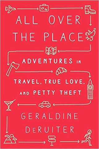 All Over the Place: Adventures in Travel, True Love & Petty Theft