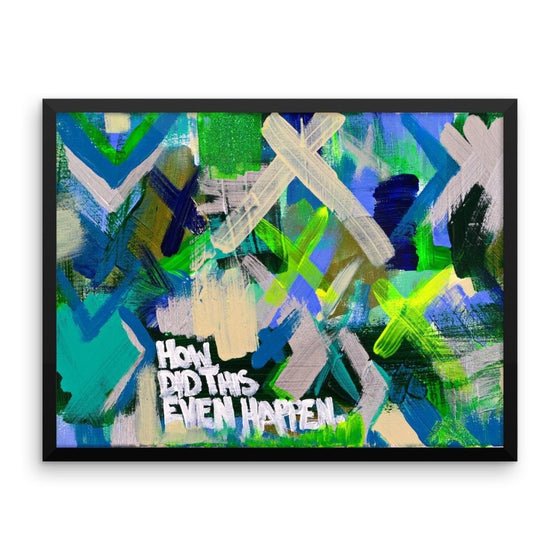 How Did This Even Happen. Premium Luster Photo Paper Framed  Poster Abstract Deep