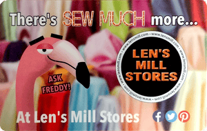 "The Len's Mill Stores gift card, featuring Freddy (a cartoon flamingo) from the mid-neck up on the left and the Len's Mill Store Logo (a black circle with white border and bold orange letters reading ""LEN'S MILL STORES"") on the right, over a blurred, brightly coloured fabric display.  Above reads ""There's SEW MUCH more..."", below reads ""At Len's Mill Stores"" followed by social media logos (facebook, twitter pinterest).  The words ""ASK FREDDY!"" in pink sit just below the flamingo's chin."