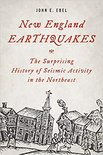 New England Earthquakes The Surprising History of Seismic Activity in the Northeast by John. E. Ebel