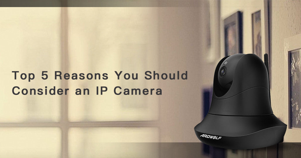 Top 5 Reasons You Should Consider an IP Camera