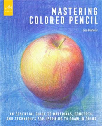 Mastering Colored Pencil : An Essential Guide to Materials, Concepts, and Techniques for Learning to Draw in Color