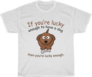 if you're lucky enough to have a dog then you're lucky enough T-Shirt