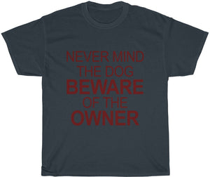 Never Mind the Dog Beware of the Owner T-Shirt yeah guy