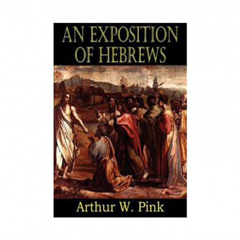 An Exposition of Hebrews - Arthur W. Pink