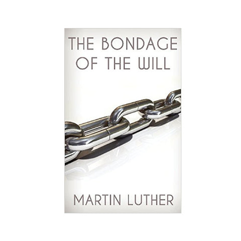 The Bondage of the Will - Martin Luther