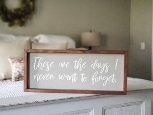 "READY TO SHIP ""These are the days I never want to forget"" Framed Sign"