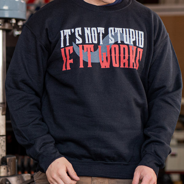 IT'S NOT STUPID IF IT WORKS SWEATSHIRT!!