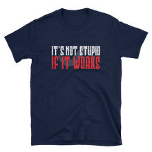 IT'S NOT STUPID IF IT WORKS TSHIRT