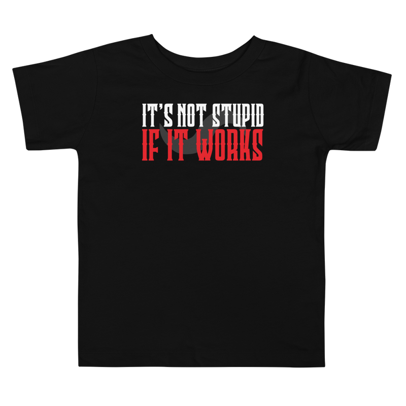 IT'S NOT STUPID IF IT WORKS T-SHIRT FOR TODDLERS!!!