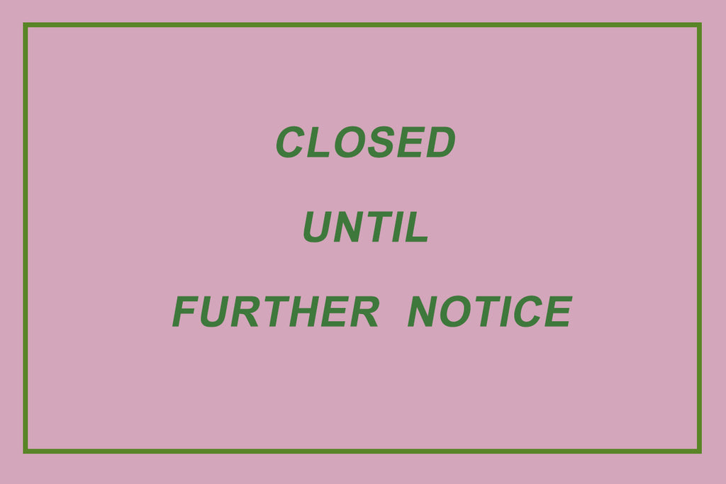 WE'RE CLOSED UNTIL FURTHER NOTICE