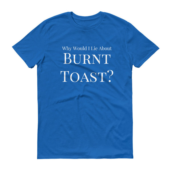 Why Would I Lie About Burnt Toast? Short Sleeve T-Shirt