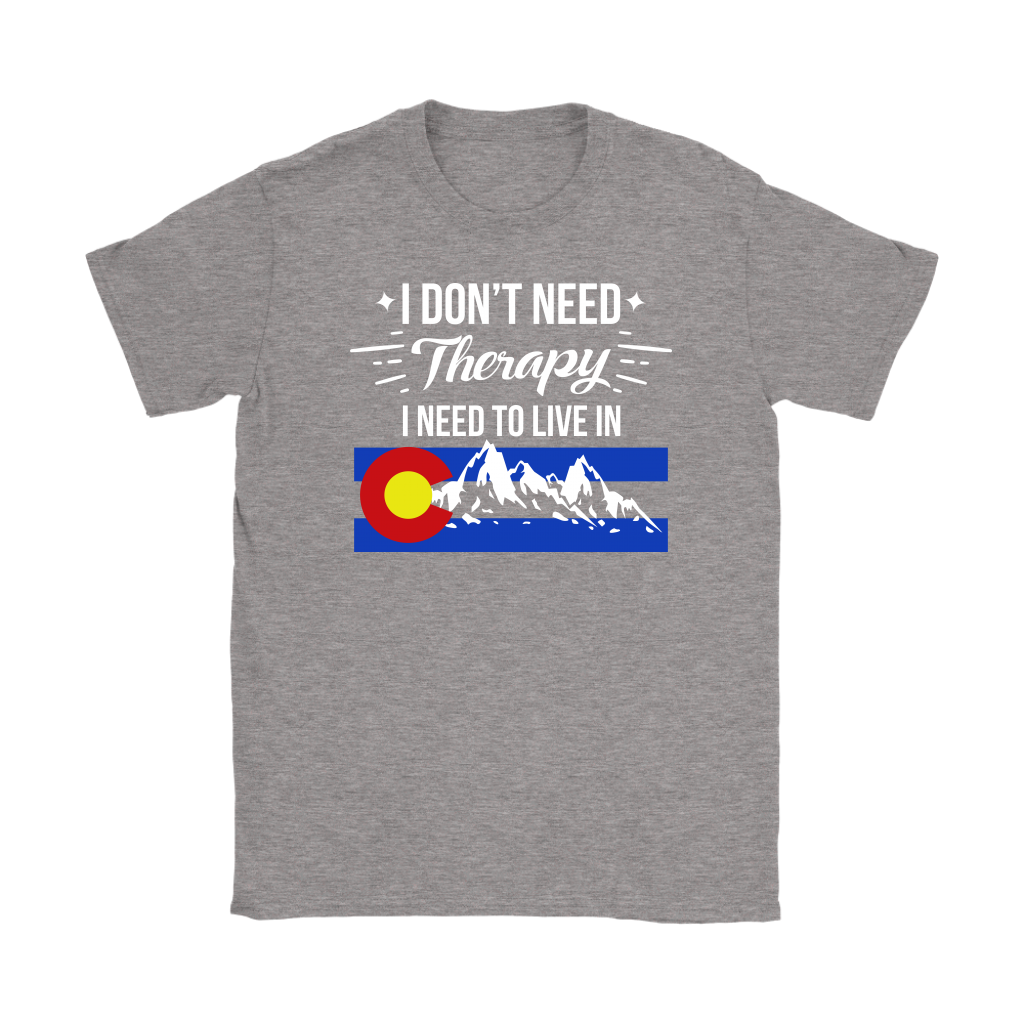 """I Don't Need Therapy I Need To Move To Colorado"" Women's T-shirt"