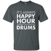IT'S ALWAYS HAPPY HOUR WHEN I'M PLAYING DRUMS T-shirt