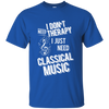 I don't need therapy ,I just need to play Classical Music T-shirt