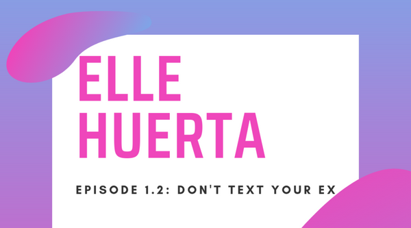 Elle Huerta: Don't Text Your Ex