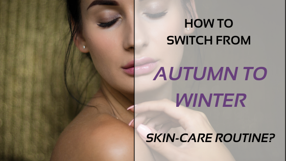 How To Switch From Autumn To Winter Skin Care Routine?
