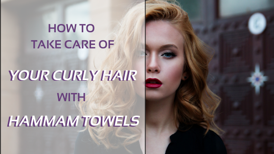 How To Take Care Of Your Curly Hair With A Hammam Towel?