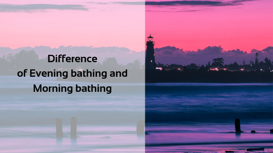 Difference of Evening bathing and Morning bathing
