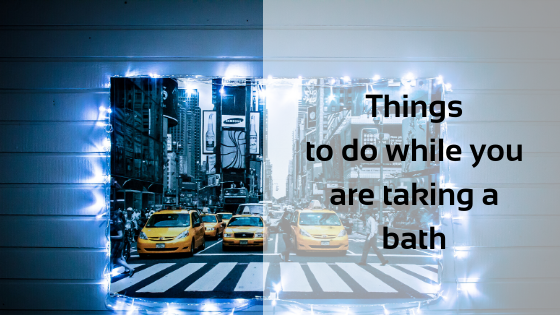 Things to do while you are taking a bath