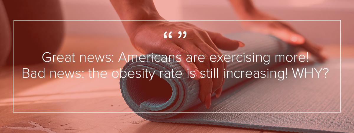 "A close up image of a woman rolling up a yoga mat. You can only see her wrists and hands. The image reads: ""Great news: Americans are exercising more! Bad news, the obesity rate is still increasing! Why?"""