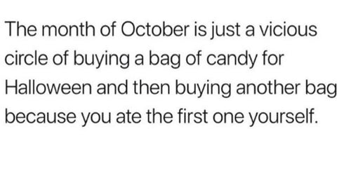 "White background with black words on the picture that say: ""The month of October is just a vicious circle of buying a bag of candy for Halloween and then buying another bag because you ate the first one yourself."""