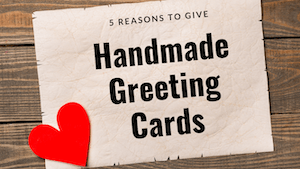 5 Reasons To Give Handmade Greeting cards