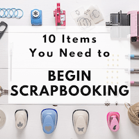 10 Items You Need To Begin Scrapbooking
