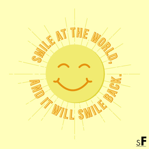Smile at the world, and it will smile back.