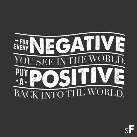 For every negative you see in the world, put a positive back into the world