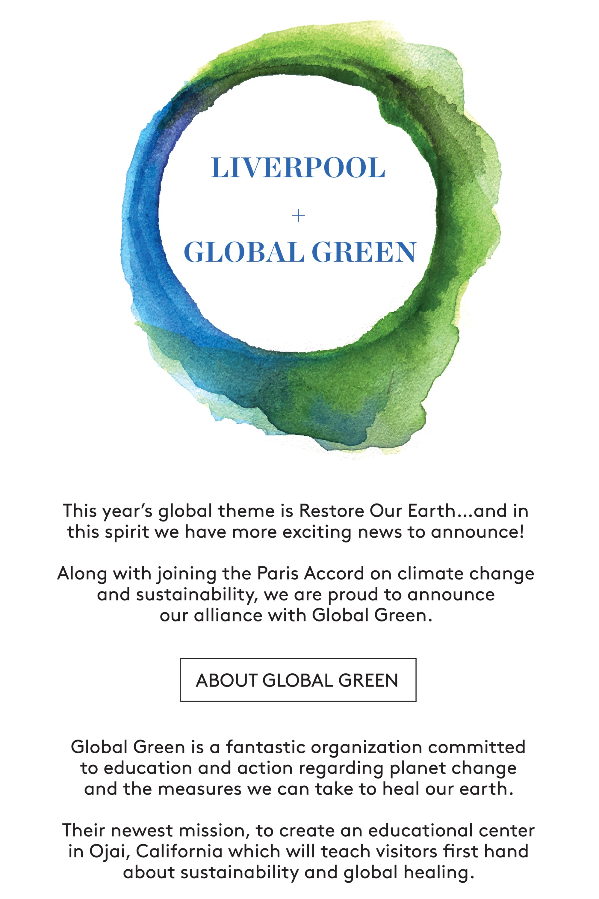 This year's global theme is Restore Our Earth…and in this spirit we have more exciting news to announce! Along with joining the Paris Accord on climate change and sustainability, we are proud to announce our alliance with Global Green. GLOBAL GREEN + LIVERPOOL Global Green is a fantastic organization committed to education and action regarding planet change and the measures we can take to heal our earth. Their newest mission, to create an educational center in Ojai, California which will teach visitors first hand about sustainability and global healing.