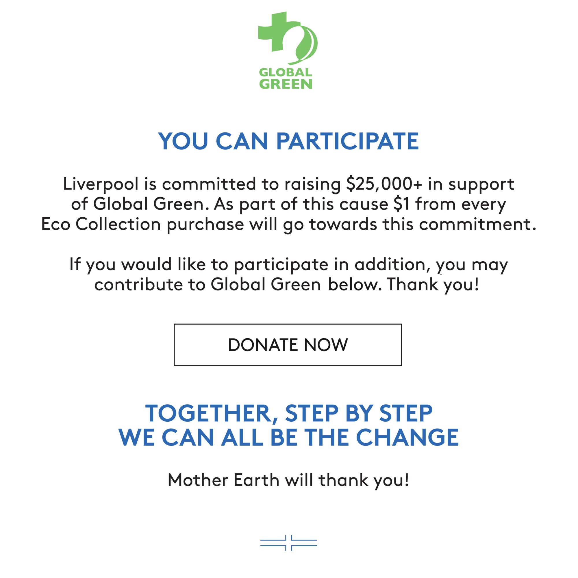 YOU CAN PARTICIPATE Liverpool is committed to raising $25,000+ in support of Global Green. As part of this cause $1 from every Eco Collection purchase will go towards this commitment. If you would like to participate in addition, you may contribute to Global Green below. Thank you! TOGETHER, STEP BY STEP WE CAN ALL BE THE CHANGE Mother Earth will thank you!
